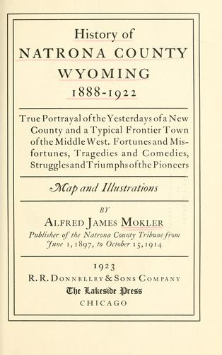 History of Natrona County, Wyoming, 1888-1922 by Alfred James Mokler
