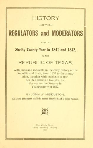 Download History of the regulators and moderators and the Shelby County war in 1841 and 1842, in the republic of Texas