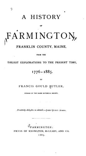 A history of Farmington, Franklin County, Maine, from the earliest explorations to the present time, 1776-1885. by Francis Gould Butler