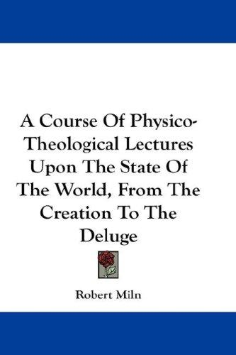 Download A Course Of Physico-Theological Lectures Upon The State Of The World, From The Creation To The Deluge