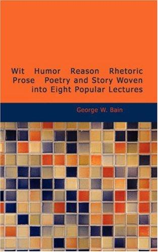 Wit Humor Reason Rhetoric Prose Poetry and Story Woven into Eight Popular Lectures