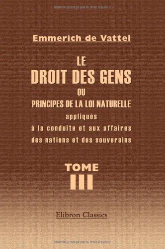 Download Le droit des gens, ou Principes de la loi naturelle appliqués à la conduite et aux affaires des nations et des souverains