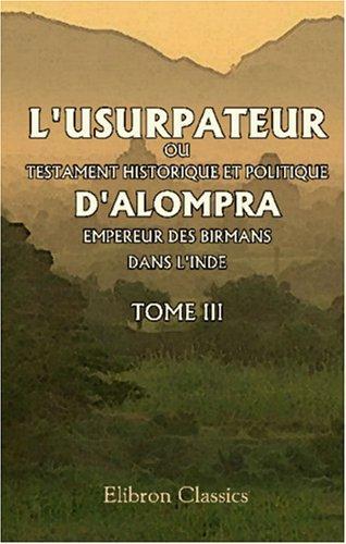 L\'usurpateur, ou Testament historique et politique d\'Alompra, empereur des Birmans, dans l\'Inde