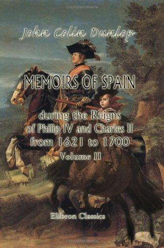Download Memoirs of Spain during the Reigns of Philip IV. and Charles II., from 1621 to 1700