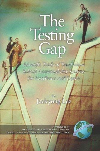The Testing Gap: Scientific Trials of Test Driven School Accountability Systems for Execellence and Equity by Jaekyung Lee