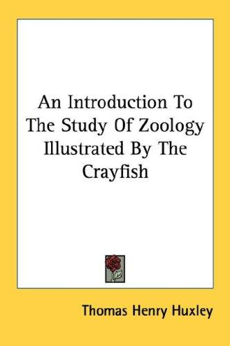 An Introduction To The Study Of Zoology Illustrated By The Crayfish by Thomas Henry Huxley