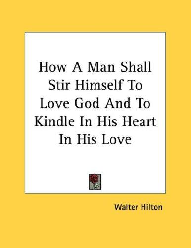 How A Man Shall Stir Himself To Love God And To Kindle In His Heart In His Love by Walter Hilton