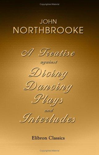 A Treatise against Dicing, Dancing, Plays, and Interludes. With Other Idle Pastimes