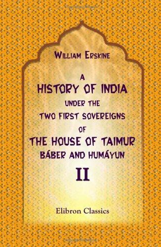 Download A History of India under the Two First Sovereigns of the House of Taimur, Báber and Humáyun
