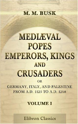 Download Mediæval Popes, Emperors, Kings, and Crusaders; or, Germany, Italy, and Palestine, from A.D. 1125 to A.D. 1268