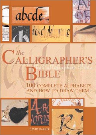 The Calligrapher's Bible: 100 Complete Alphabets and How to Draw Them, Harris, David
