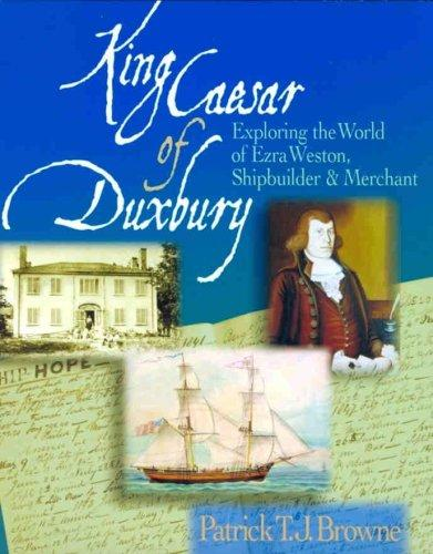 King Caesar of Duxbury: Exploring the World of Ezra Weston, Shipbuilder and Merchant, Browne, Patrick T. J.