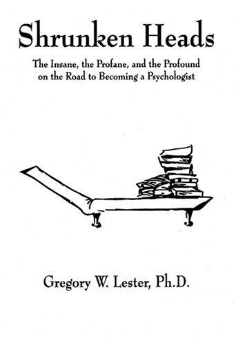 Shrunken Heads (The Insane, the Profane, and the Profound on the Road to Becoming a Psychologist) Gregory W. Lester