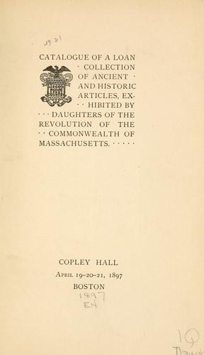 Catalogue of a loan collection of ancient and historic articles, exhibited by Daughters of the Revolution of the Commonwealth of Massachusetts. Copley Hall, April 19-20-21, 1897, Boston. by Massachusetts Daughters of the American Revolution.