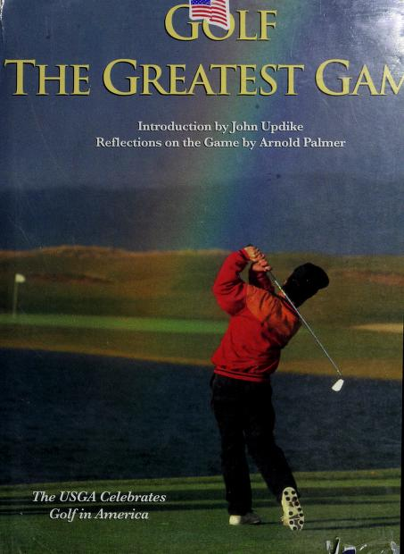 Golf, the greatest game by introduction by John Updike ; reflections on the game by Arnold Palmer.