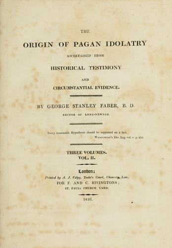 The origin of pagan idolatry ascertained from historical testimony and circumstantial evidence. by George Stanley Faber