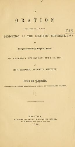 An oration delivered at the dedication of the soldiers' monument : in Evergreen Cemetery, Brighton, Mass., on Thursday afternoon, July 26, 1866 by Frederic Augustus Whitney