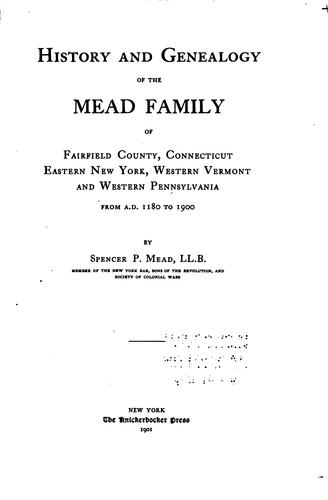 History and genealogy of the Mead family of Fairfield County, Connecticut, eastern New York, western Vermont, and western Pennsylvania, from A.D. 1180 to 1900 by Spencer Percival Mead