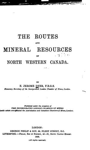The routes and mineral resources of north western Canada by E. Jerome Dyer