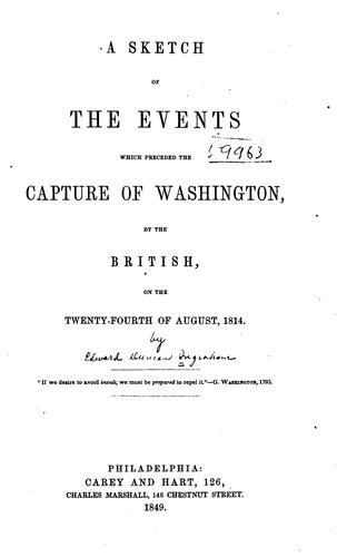 A sketch of the events which preceded the capture of Washington, by the British, on the twenty-fourth of August, 1814 by Edward D. Ingraham