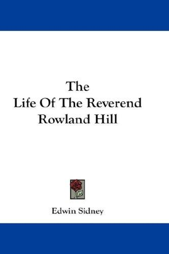 The Life Of The Reverend Rowland Hill by Edwin Sidney