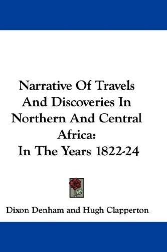 Narrative Of Travels And Discoveries In Northern And Central Africa by Dixon Denham, Hugh Clapperton