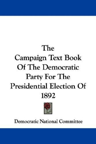 The Campaign Text Book Of The Democratic Party For The Presidential Election Of 1892 by Democratic National Committee