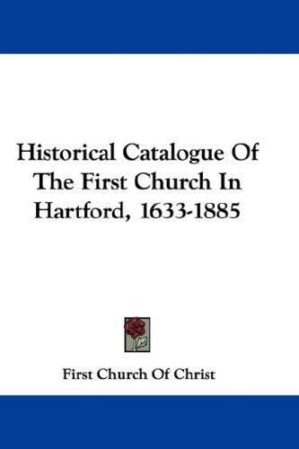 Historical Catalogue Of The First Church In Hartford, 1633-1885 by First Church Of Christ