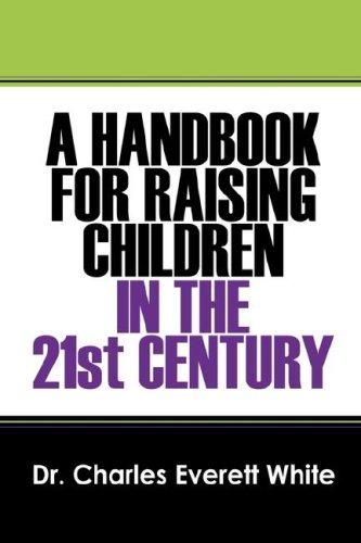 A Handbook for Raising Children in the 21st Century by Dr Charles Everett White