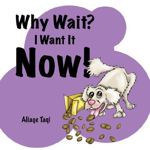 Why Wait? I Want It Now! by Aliage Monique Taqi