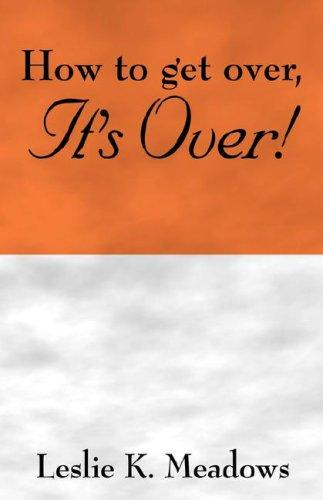 How to get over, IT'S OVER by Leslie K. Meadows