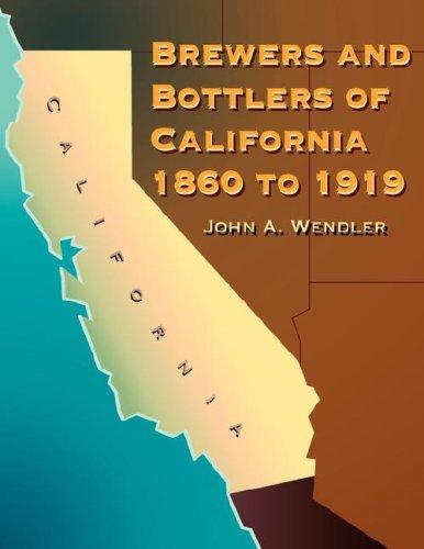 Brewers and Bottlers of California 1860 to 1919 by John A. Wendler