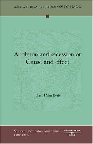 Abolition and secession or Cause and effect by John H Van Evrie