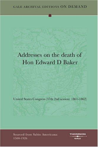 Addresses on the death of Hon Edward D Baker by United States Congress (37th 2nd session: 1861-1862)
