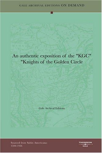 "An authentic exposition of the ""KGC"" ""Knights of the Golden Circle by Gale Archival Editions"