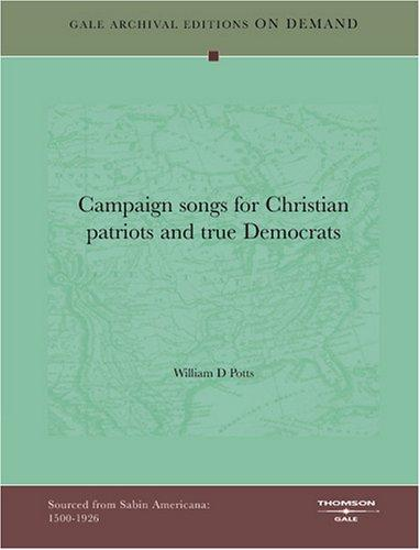 Campaign songs for Christian patriots and true Democrats by William D Potts