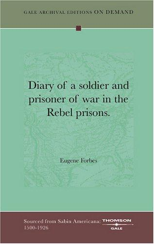 Diary of a soldier, and prisoner of war in the Rebel prisons by Eugene Forbes