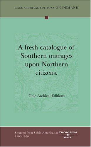 A fresh catalogue of Southern outrages upon Northern citizens by Gale Archival Editions