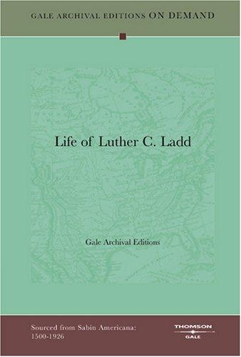 Life of Luther C. Ladd by Gale Archival Editions