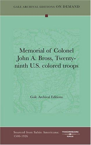 Memorial of Colonel John A. Bross, Twenty-ninth U.S. colored troops by Gale Archival Editions