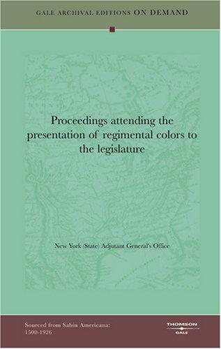 Proceedings attending the presentation of regimental colors to the legislature by New York (State). Adjutant General's Office.