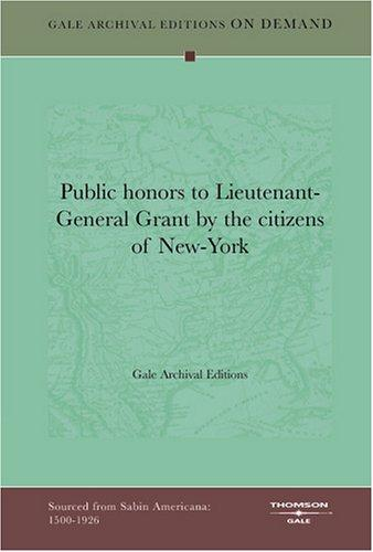 Public honors to Lieutenant-General Grant by the citizens of New-York by Gale Archival Editions