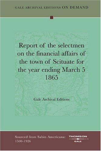 Report of the selectmen on the financial affairs of the town of Scituate for the year ending March 5 1865 by Gale Archival Editions