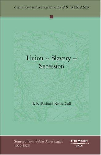 Union -- Slavery -- Secession by R K (Richard Keith) Call