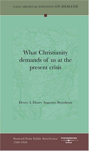 What Christianity demands of us at the present crisis by Henry A (Henry Augustus) Boardman