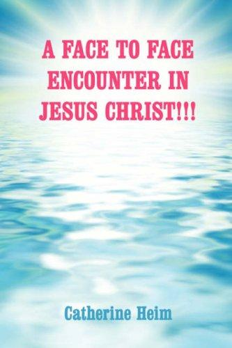 A FACE TO FACE ENCOUNTER IN JESUS CHRIST!!! by Catherine Heim