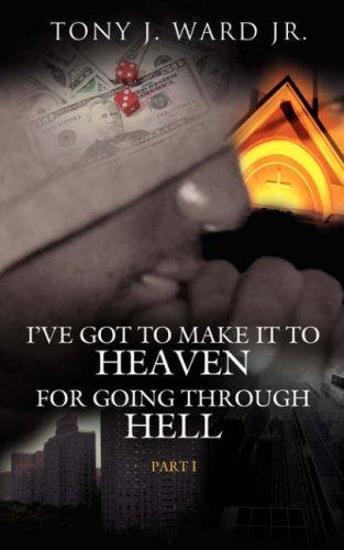 I've Got to Make It to Heaven for Going Through Hell by Tony J. Ward Jr.