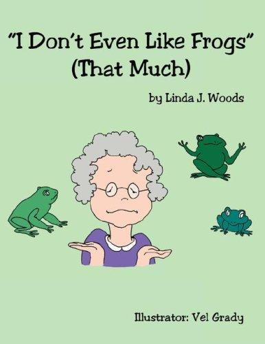 I Don't Even Like Frogs (That Much) by Linda, J. Woods