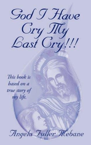 GOD I HAVE CRY MY LAST CRY!!! by Angela Mebane