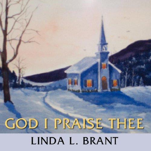 God I Praise Thee by Linda, L. Brant